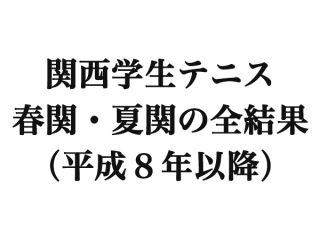 関西学生テニス「春関・夏関」の全結果(平成8年以降)