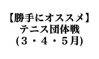 【勝手にオススメ】3,4,5月に開催されるテニス団体戦