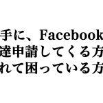 勝手に、Facebookの友達申請してくる方、されて困ってる方へ