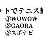 ネットでテニス観戦①WOWOW②GAORA③スポナビライブ